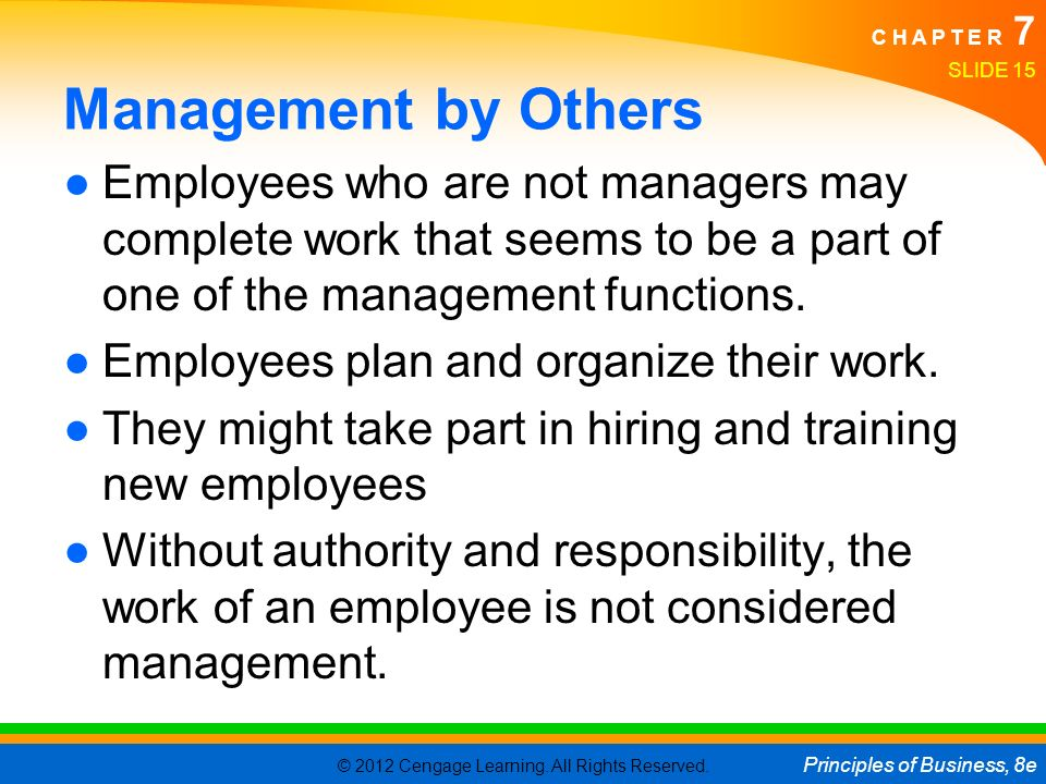© 2012 Cengage Learning. All Rights Reserved. Principles of Business, 8e C H A P T E R 7 Management by Others ●Employees who are not managers may comp