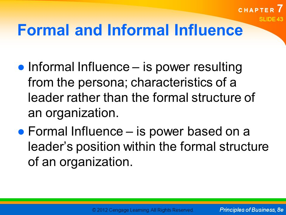 © 2012 Cengage Learning. All Rights Reserved. Principles of Business, 8e C H A P T E R 7 Formal and Informal Influence ●Informal Influence – is power