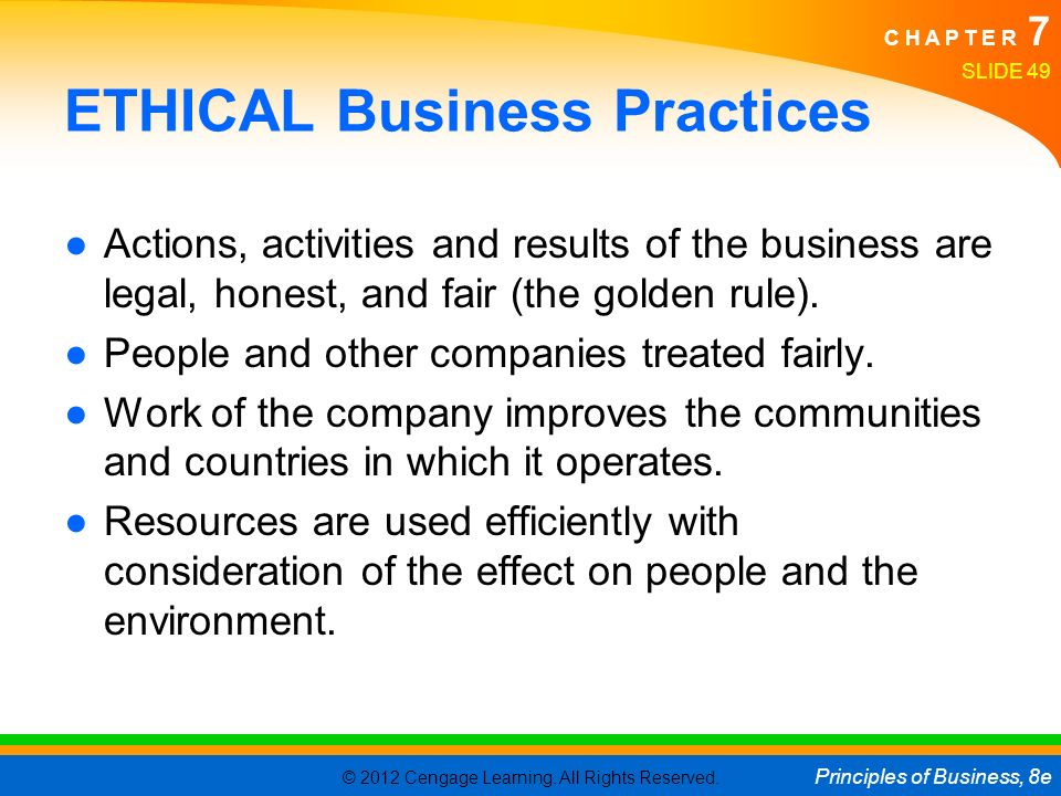 © 2012 Cengage Learning. All Rights Reserved. Principles of Business, 8e C H A P T E R 7 SLIDE 49 ETHICAL Business Practices ●Actions, activities and