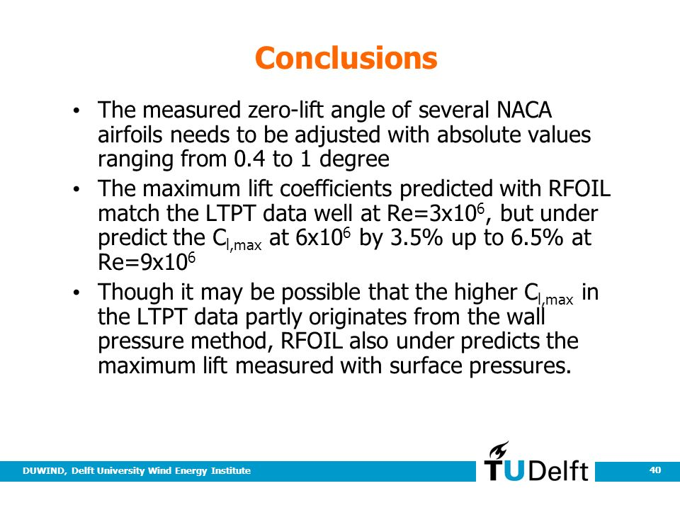 DUWIND, Delft University Wind Energy Institute 40 Conclusions The measured zero-lift angle of several NACA airfoils needs to be adjusted with absolute values ranging from 0.4 to 1 degree The maximum lift coefficients predicted with RFOIL match the LTPT data well at Re=3x10 6, but under predict the C l,max at 6x10 6 by 3.5% up to 6.5% at Re=9x10 6 Though it may be possible that the higher C l,max in the LTPT data partly originates from the wall pressure method, RFOIL also under predicts the maximum lift measured with surface pressures.
