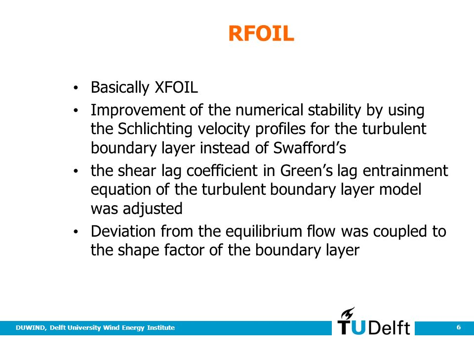 DUWIND, Delft University Wind Energy Institute 6 RFOIL Basically XFOIL Improvement of the numerical stability by using the Schlichting velocity profiles for the turbulent boundary layer instead of Swafford's the shear lag coefficient in Green's lag entrainment equation of the turbulent boundary layer model was adjusted Deviation from the equilibrium flow was coupled to the shape factor of the boundary layer