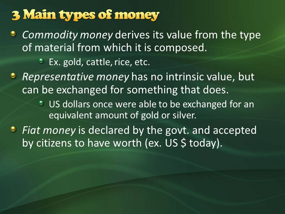 Commodity money derives its value from the type of material from which it is composed.