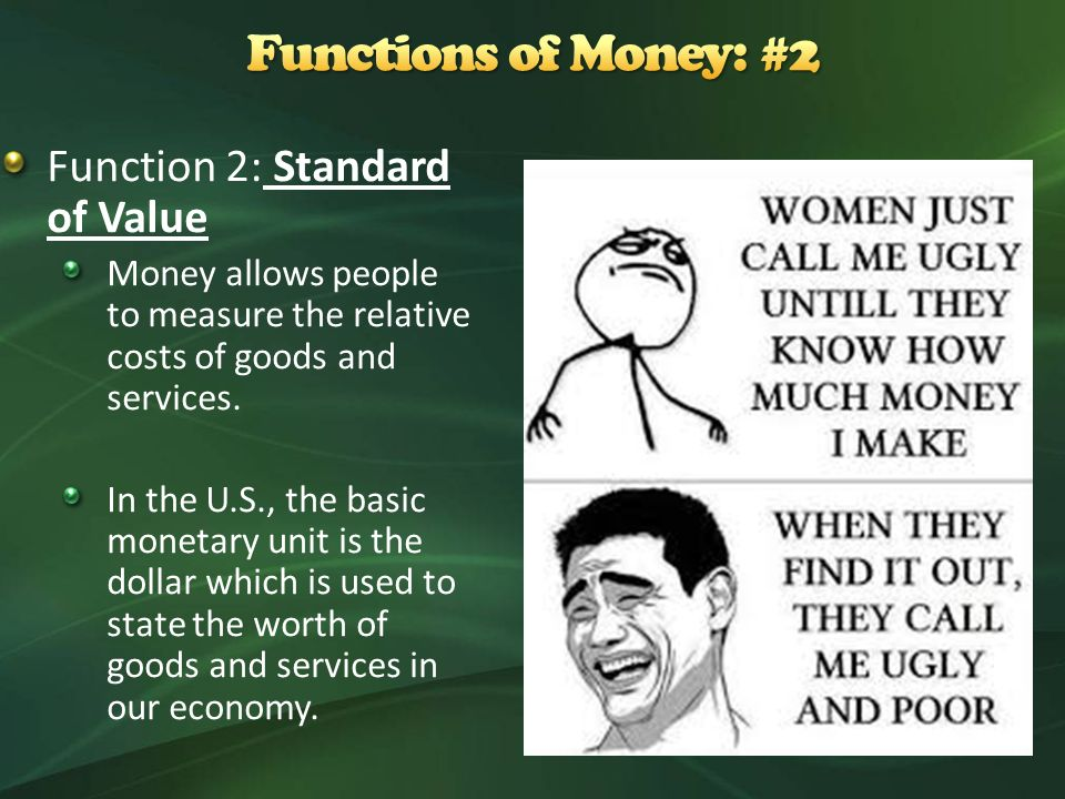Function 2: Standard of Value Money allows people to measure the relative costs of goods and services.