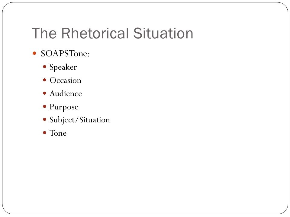 The Rhetorical Situation SOAPSTone: Speaker Occasion Audience Purpose Subject/Situation Tone