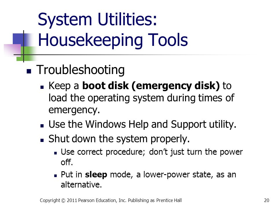 System Utilities: Housekeeping Tools Troubleshooting Keep a boot disk (emergency disk) to load the operating system during times of emergency.