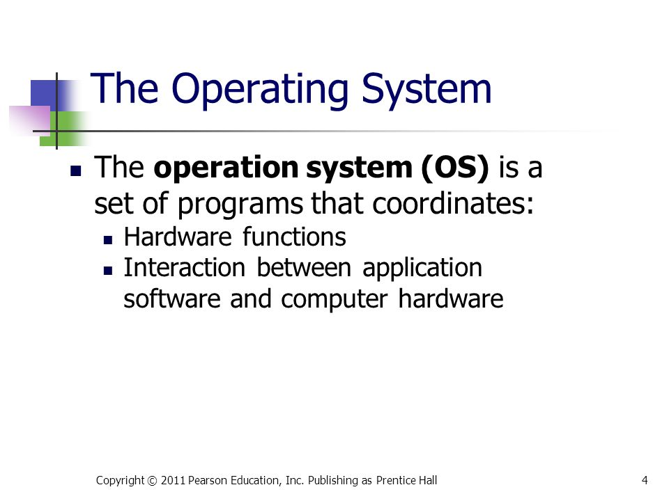The Operating System The operation system (OS) is a set of programs that coordinates: Hardware functions Interaction between application software and computer hardware Copyright © 2011 Pearson Education, Inc.