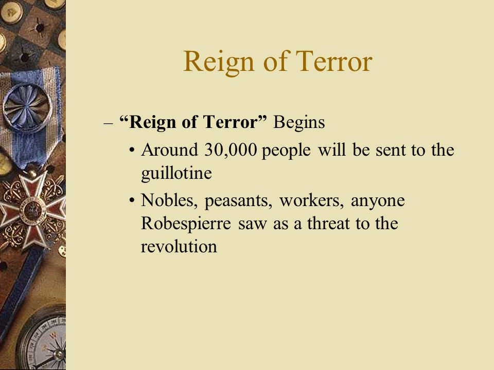 Reign of Terror – Reign of Terror Begins Around 30,000 people will be sent to the guillotine Nobles, peasants, workers, anyone Robespierre saw as a threat to the revolution