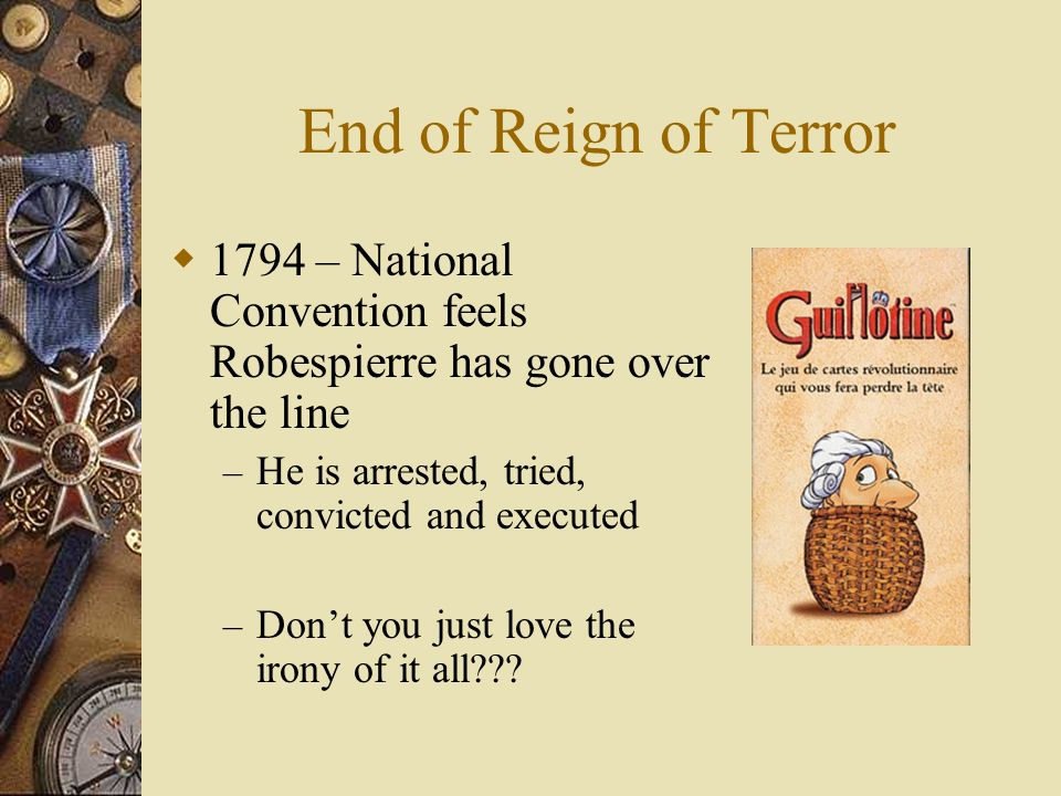 End of Reign of Terror  1794 – National Convention feels Robespierre has gone over the line – He is arrested, tried, convicted and executed – Don't you just love the irony of it all