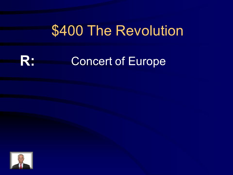 $400 The Revolution Q: Because of the French Revolution, a series of alliances were formed between European monarchs to help each other in case of revolution.