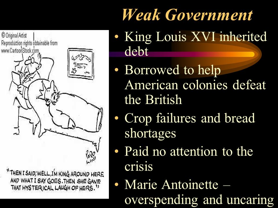 Weak Government King Louis XVI inherited debt Borrowed to help American colonies defeat the British Crop failures and bread shortages Paid no attention to the crisis Marie Antoinette – overspending and uncaring