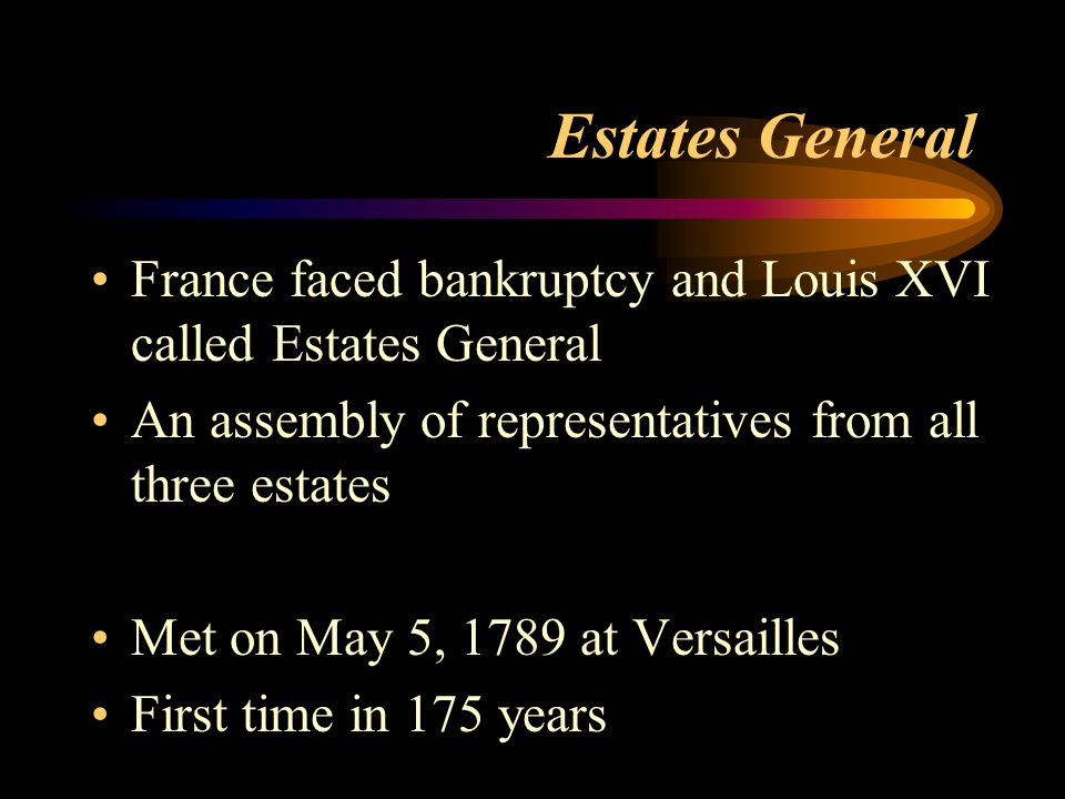 Estates General France faced bankruptcy and Louis XVI called Estates General An assembly of representatives from all three estates Met on May 5, 1789 at Versailles First time in 175 years