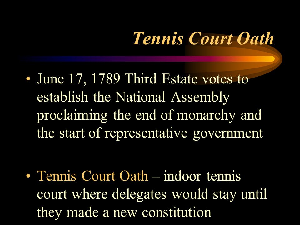Tennis Court Oath June 17, 1789 Third Estate votes to establish the National Assembly proclaiming the end of monarchy and the start of representative government Tennis Court Oath – indoor tennis court where delegates would stay until they made a new constitution
