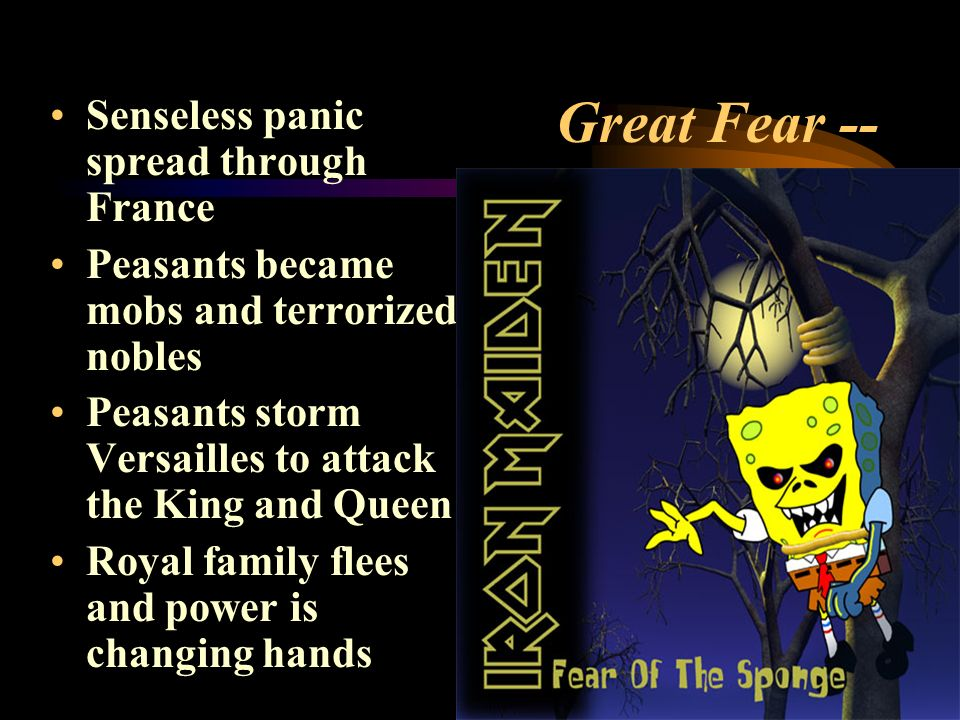 Great Fear -- Senseless panic spread through France Peasants became mobs and terrorized nobles Peasants storm Versailles to attack the King and Queen Royal family flees and power is changing hands