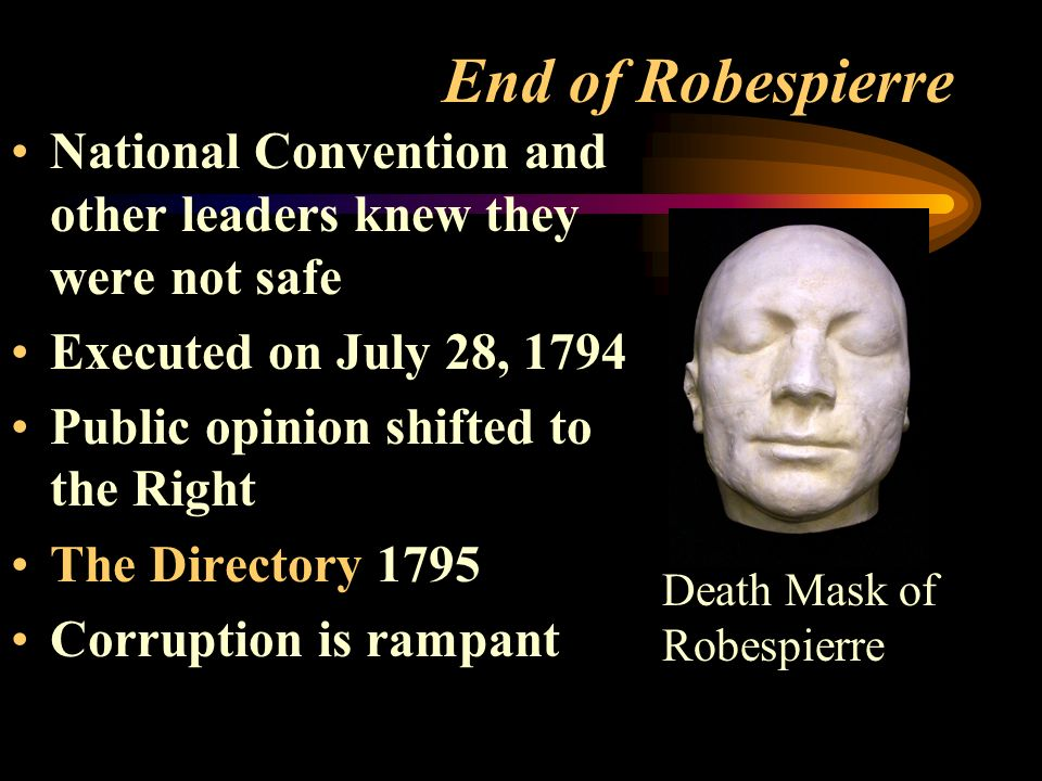 End of Robespierre National Convention and other leaders knew they were not safe Executed on July 28, 1794 Public opinion shifted to the Right The Directory 1795 Corruption is rampant Death Mask of Robespierre