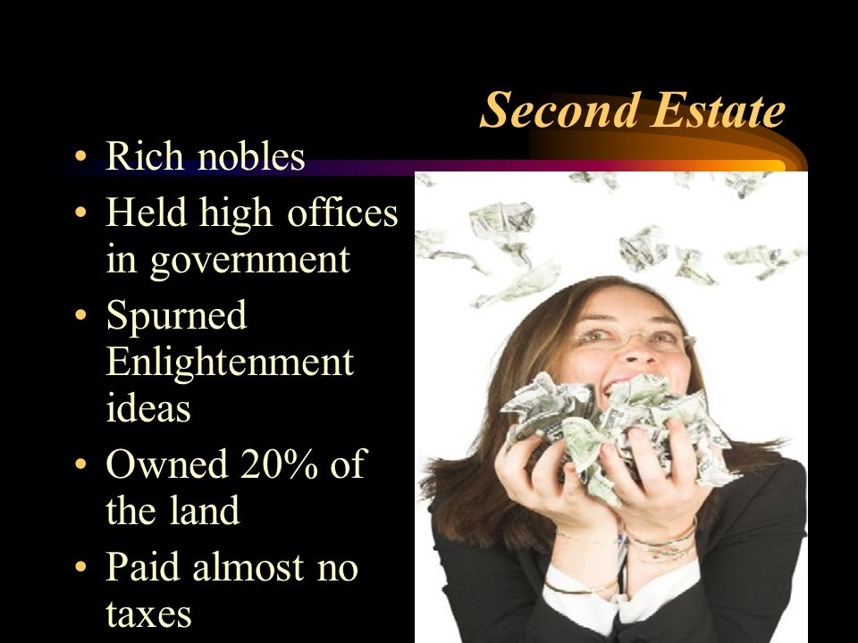Second Estate Rich nobles Held high offices in government Spurned Enlightenment ideas Owned 20% of the land Paid almost no taxes