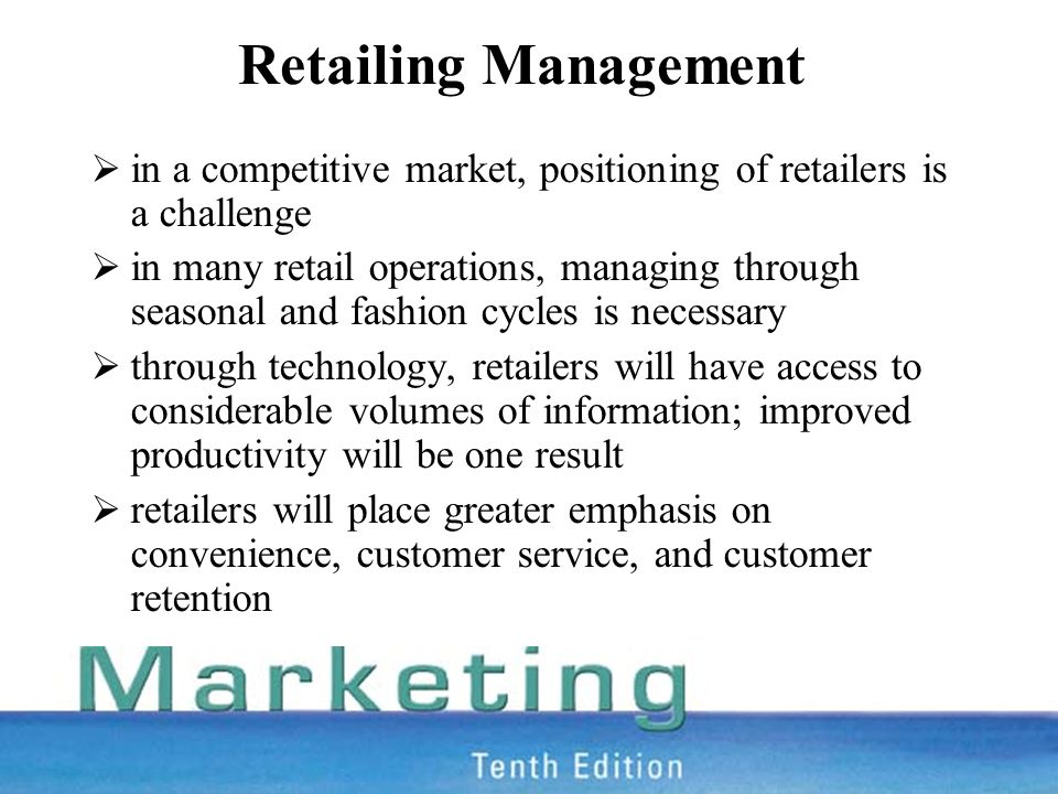 Retailing Management  in a competitive market, positioning of retailers is a challenge  in many retail operations, managing through seasonal and fashion cycles is necessary  through technology, retailers will have access to considerable volumes of information; improved productivity will be one result  retailers will place greater emphasis on convenience, customer service, and customer retention