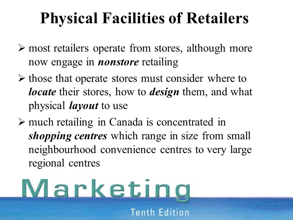 Physical Facilities of Retailers  most retailers operate from stores, although more now engage in nonstore retailing  those that operate stores must consider where to locate their stores, how to design them, and what physical layout to use  much retailing in Canada is concentrated in shopping centres which range in size from small neighbourhood convenience centres to very large regional centres