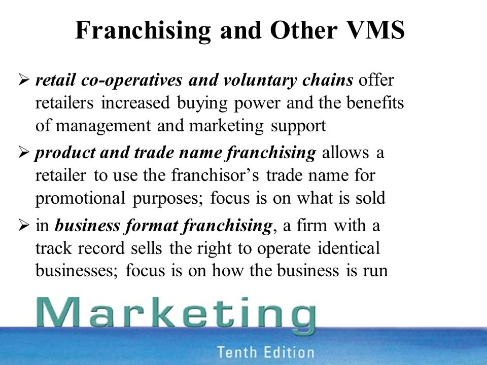Franchising and Other VMS  retail co-operatives and voluntary chains offer retailers increased buying power and the benefits of management and marketing support  product and trade name franchising allows a retailer to use the franchisor's trade name for promotional purposes; focus is on what is sold  in business format franchising, a firm with a track record sells the right to operate identical businesses; focus is on how the business is run
