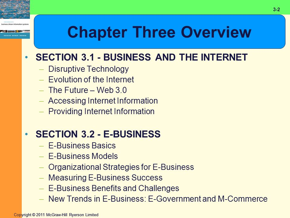 2-2 Copyright © 2011 McGraw-Hill Ryerson Limited 3-2 Chapter Three Overview SECTION 3.1 - BUSINESS AND THE INTERNET –Disruptive Technology –Evolution of the Internet –The Future – Web 3.0 –Accessing Internet Information –Providing Internet Information SECTION 3.2 - E-BUSINESS –E-Business Basics –E-Business Models –Organizational Strategies for E-Business –Measuring E-Business Success –E-Business Benefits and Challenges –New Trends in E-Business: E-Government and M-Commerce