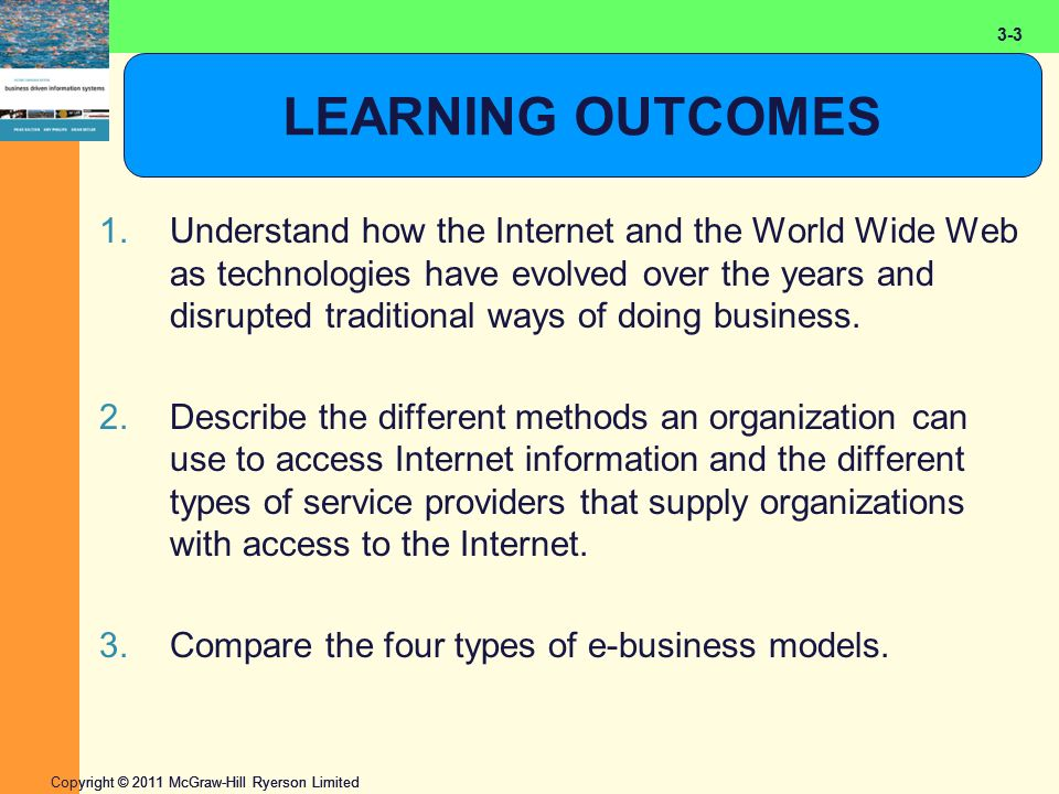 2-3 Copyright © 2011 McGraw-Hill Ryerson Limited 3-3 LEARNING OUTCOMES 1.Understand how the Internet and the World Wide Web as technologies have evolved over the years and disrupted traditional ways of doing business.