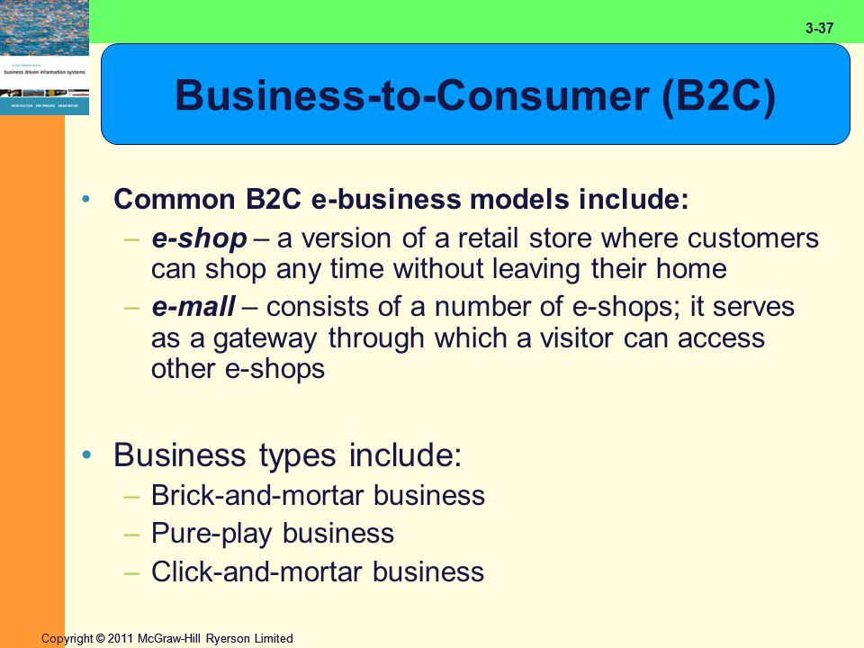 2-37 Copyright © 2011 McGraw-Hill Ryerson Limited 3-37 Business-to-Consumer (B2C) Common B2C e-business models include: –e-shop – a version of a retail store where customers can shop any time without leaving their home –e-mall – consists of a number of e-shops; it serves as a gateway through which a visitor can access other e-shops Business types include: –Brick-and-mortar business –Pure-play business –Click-and-mortar business