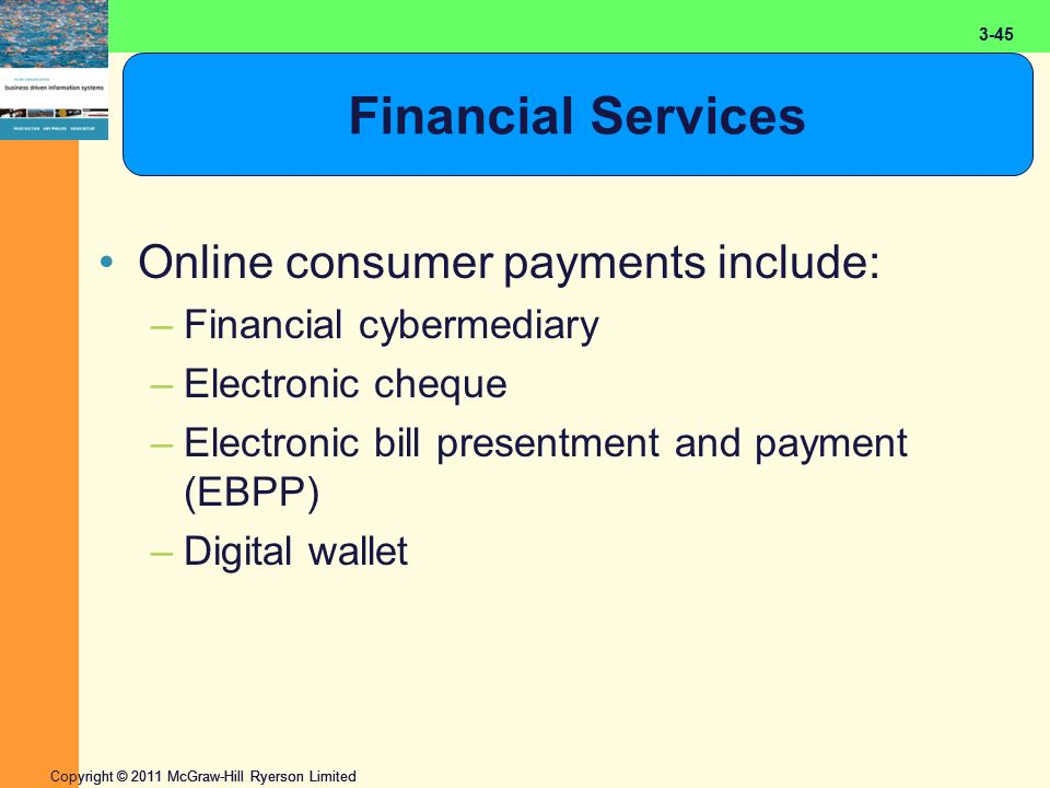 2-45 Copyright © 2011 McGraw-Hill Ryerson Limited 3-45 Financial Services Online consumer payments include: –Financial cybermediary –Electronic cheque –Electronic bill presentment and payment (EBPP) –Digital wallet