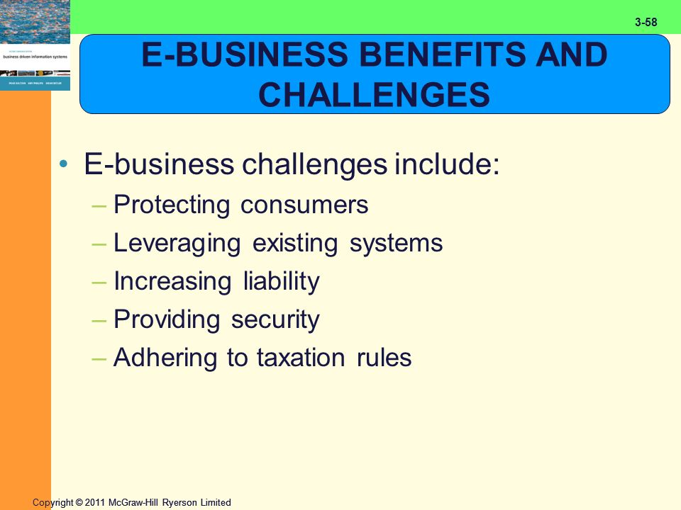 2-58 Copyright © 2011 McGraw-Hill Ryerson Limited 3-58 E-BUSINESS BENEFITS AND CHALLENGES E-business challenges include: –Protecting consumers –Leveraging existing systems –Increasing liability –Providing security –Adhering to taxation rules