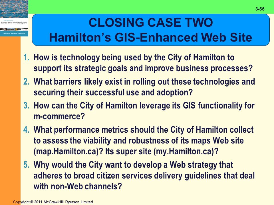 2-65 Copyright © 2011 McGraw-Hill Ryerson Limited 3-65 CLOSING CASE TWO Hamilton's GIS-Enhanced Web Site 1.How is technology being used by the City of Hamilton to support its strategic goals and improve business processes.