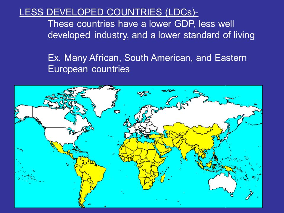 LESS DEVELOPED COUNTRIES (LDCs)- These countries have a lower GDP, less well developed industry, and a lower standard of living Ex.