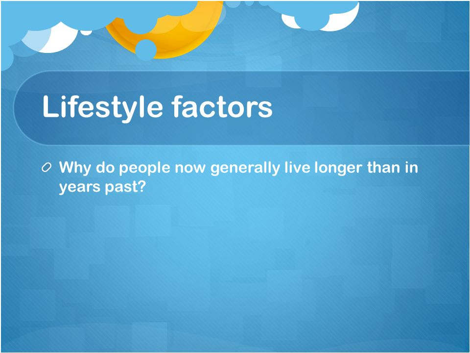 Lifestyle factors Why do people now generally live longer than in years past