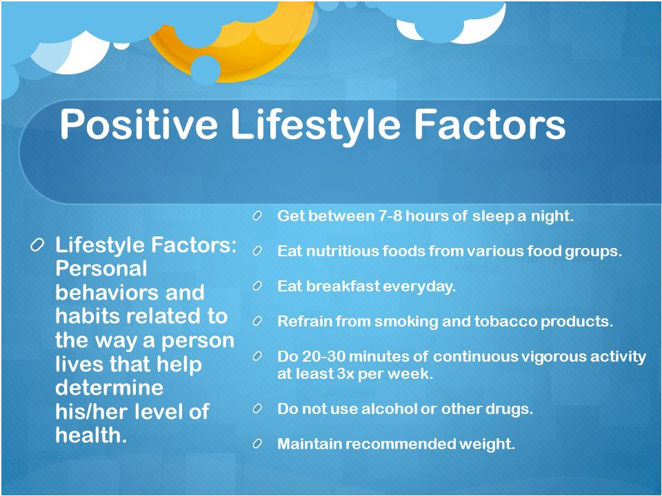 Positive Lifestyle Factors Lifestyle Factors: Personal behaviors and habits related to the way a person lives that help determine his/her level of health.
