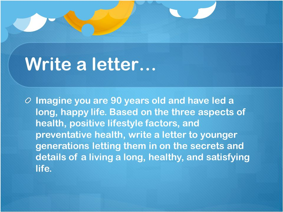 Write a letter… Imagine you are 90 years old and have led a long, happy life.