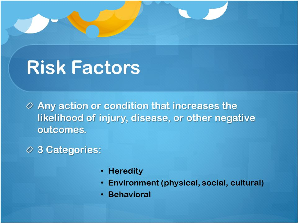 Risk Factors Any action or condition that increases the likelihood of injury, disease, or other negative outcomes.