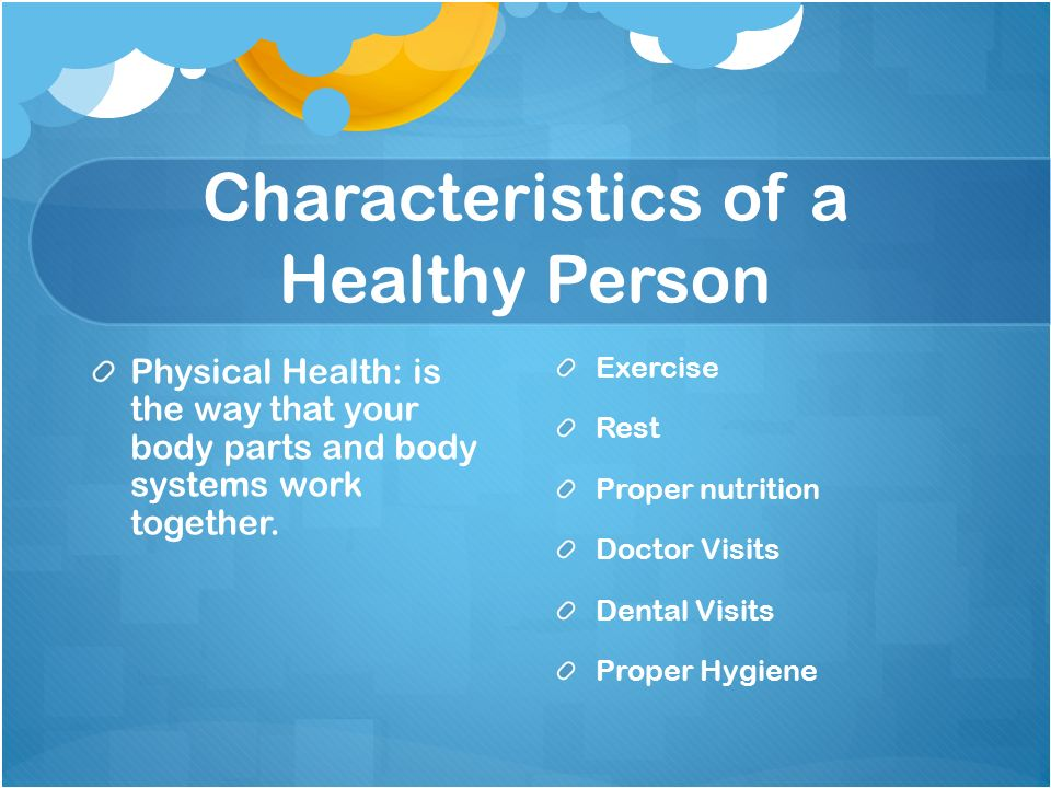 Characteristics of a Healthy Person Physical Health: is the way that your body parts and body systems work together.