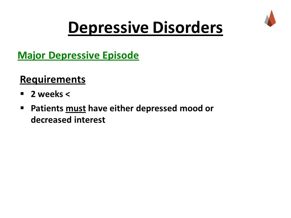 Depressive Disorders Major Depressive Episode Requirements  2 weeks <  Patients must have either depressed mood or decreased interest