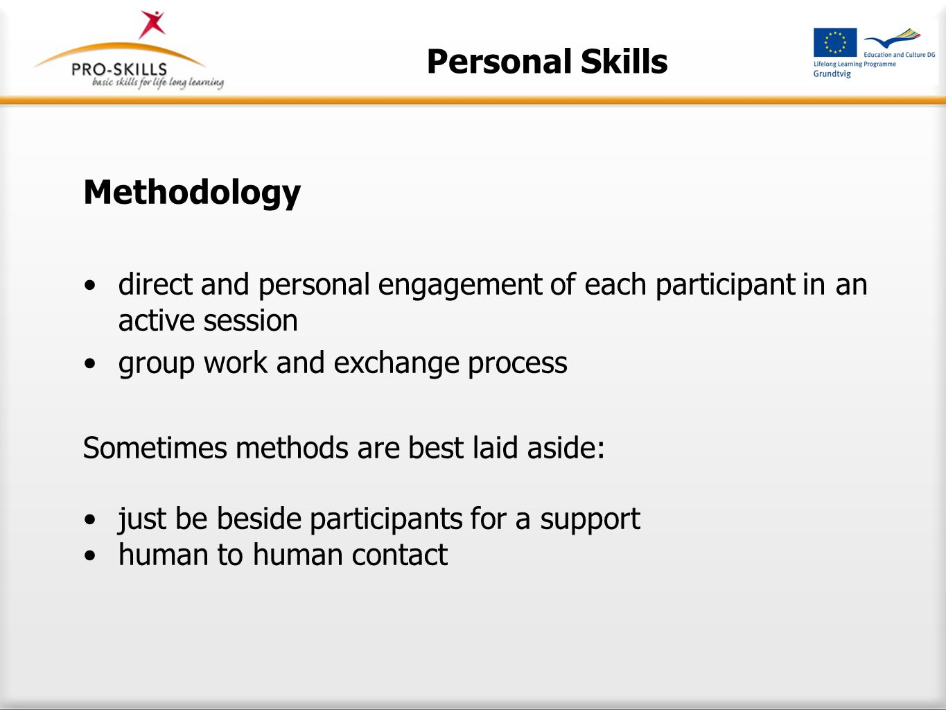 Personal Skills Methodology direct and personal engagement of each participant in an active session group work and exchange process Sometimes methods are best laid aside: just be beside participants for a support human to human contact