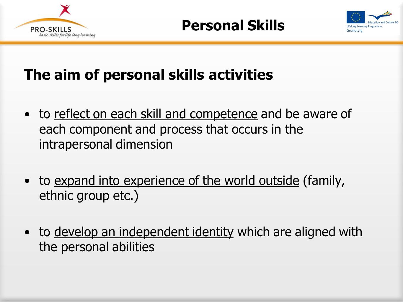 Personal Skills The aim of personal skills activities to reflect on each skill and competence and be aware of each component and process that occurs in the intrapersonal dimension to expand into experience of the world outside (family, ethnic group etc.) to develop an independent identity which are aligned with the personal abilities