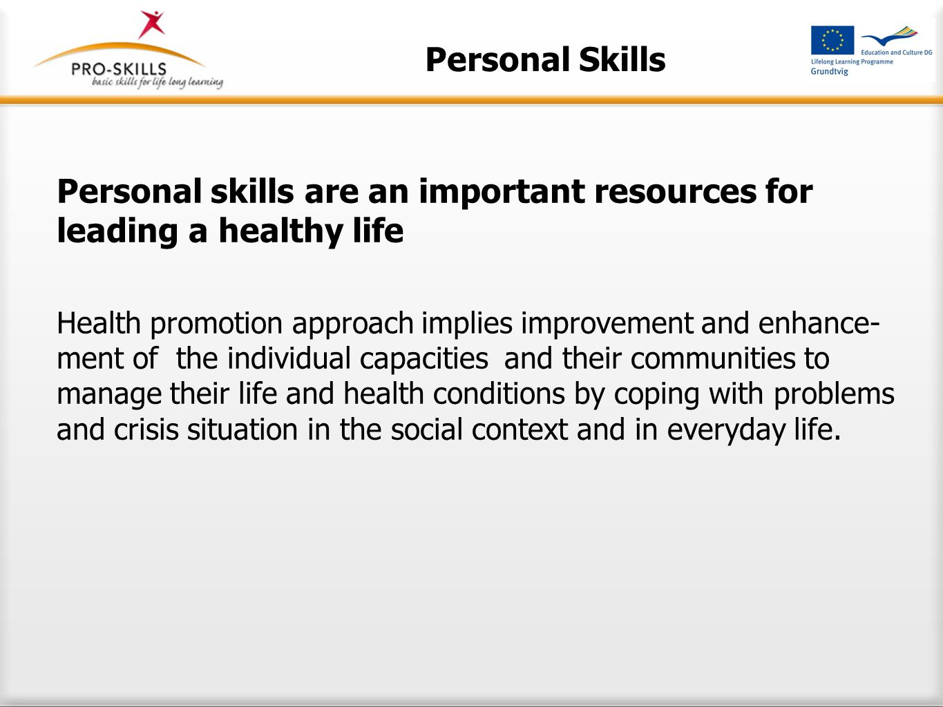 Personal Skills Personal skills are an important resources for leading a healthy life Health promotion approach implies improvement and enhance- ment of the individual capacities and their communities to manage their life and health conditions by coping with problems and crisis situation in the social context and in everyday life.