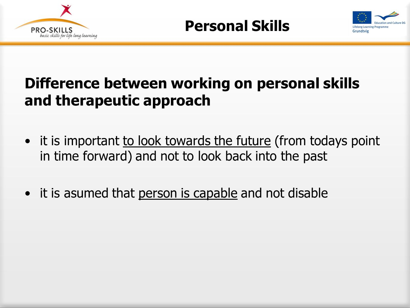 Personal Skills Difference between working on personal skills and therapeutic approach it is important to look towards the future (from todays point in time forward) and not to look back into the past it is asumed that person is capable and not disable
