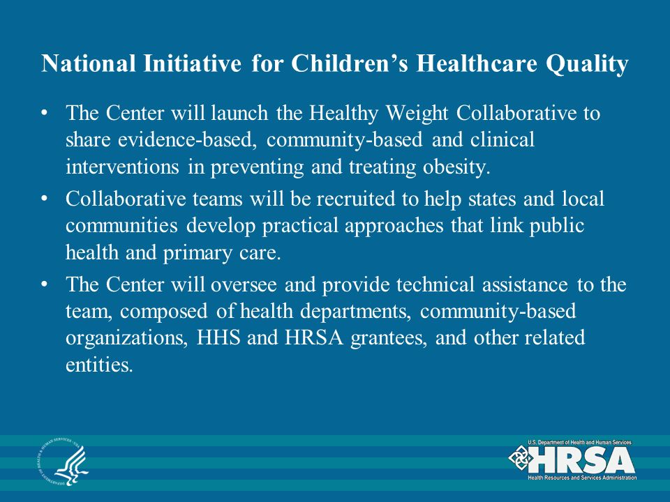 National Initiative for Children's Healthcare Quality The Center will launch the Healthy Weight Collaborative to share evidence-based, community-based and clinical interventions in preventing and treating obesity.