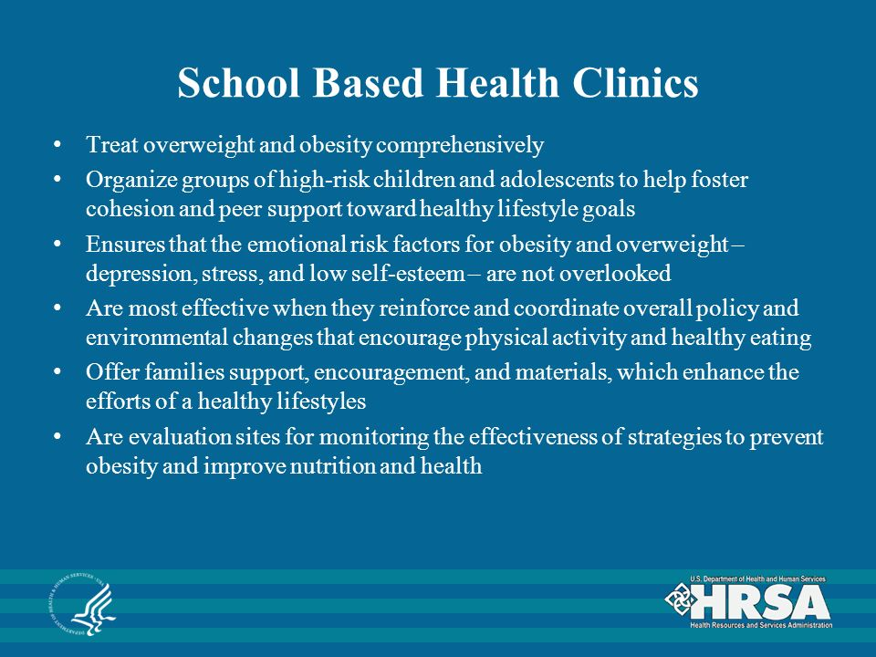 School Based Health Clinics Treat overweight and obesity comprehensively Organize groups of high-risk children and adolescents to help foster cohesion and peer support toward healthy lifestyle goals Ensures that the emotional risk factors for obesity and overweight – depression, stress, and low self-esteem – are not overlooked Are most effective when they reinforce and coordinate overall policy and environmental changes that encourage physical activity and healthy eating Offer families support, encouragement, and materials, which enhance the efforts of a healthy lifestyles Are evaluation sites for monitoring the effectiveness of strategies to prevent obesity and improve nutrition and health