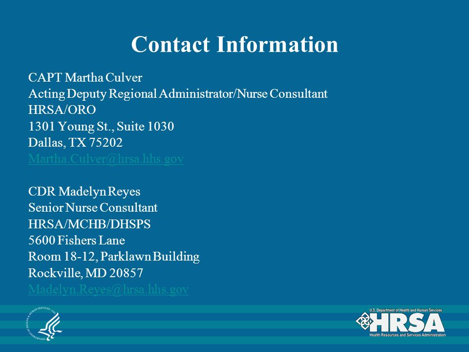 Contact Information CAPT Martha Culver Acting Deputy Regional Administrator/Nurse Consultant HRSA/ORO 1301 Young St., Suite 1030 Dallas, TX CDR Madelyn Reyes Senior Nurse Consultant HRSA/MCHB/DHSPS 5600 Fishers Lane Room 18-12, Parklawn Building Rockville, MD