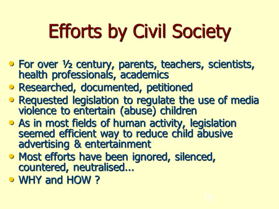 18 Efforts by Civil Society For over ½ century, parents, teachers, scientists, health professionals, academics For over ½ century, parents, teachers, scientists, health professionals, academics Researched, documented, petitioned Researched, documented, petitioned Requested legislation to regulate the use of media violence to entertain (abuse) children Requested legislation to regulate the use of media violence to entertain (abuse) children As in most fields of human activity, legislation seemed efficient way to reduce child abusive advertising & entertainment As in most fields of human activity, legislation seemed efficient way to reduce child abusive advertising & entertainment Most efforts have been ignored, silenced, countered, neutralised...