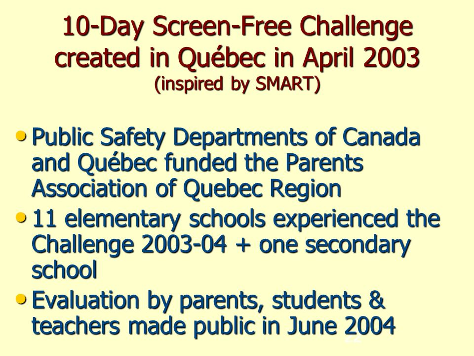 22 10-Day Screen-Free Challenge created in Québec in April 2003 (inspired by SMART)‏ Public Safety Departments of Canada and Québec funded the Parents Association of Quebec Region Public Safety Departments of Canada and Québec funded the Parents Association of Quebec Region 11 elementary schools experienced the Challenge one secondary school 11 elementary schools experienced the Challenge one secondary school Evaluation by parents, students & teachers made public in June 2004 Evaluation by parents, students & teachers made public in June 2004