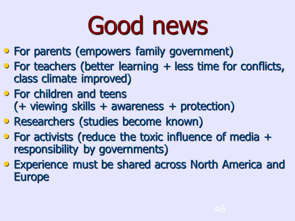 46 Good news For parents (empowers family government) For parents (empowers family government) For teachers (better learning + less time for conflicts, class climate improved)‏ For teachers (better learning + less time for conflicts, class climate improved)‏ For children and teens (+ viewing skills + awareness + protection)‏ For children and teens (+ viewing skills + awareness + protection)‏ Researchers (studies become known)‏ Researchers (studies become known)‏ For activists (reduce the toxic influence of media + responsibility by governments)‏ For activists (reduce the toxic influence of media + responsibility by governments)‏ Experience must be shared across North America and Europe Experience must be shared across North America and Europe