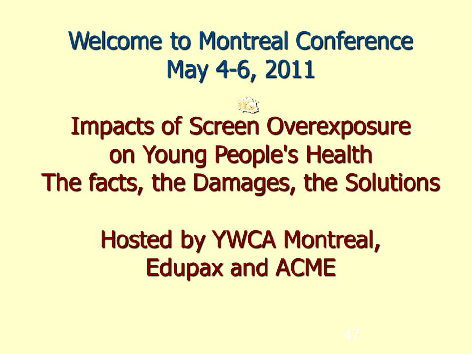 47 Welcome to Montreal Conference May 4-6, 2011 Impacts of Screen Overexposure on Young People s Health The facts, the Damages, the Solutions Hosted by YWCA Montreal, Edupax and ACME