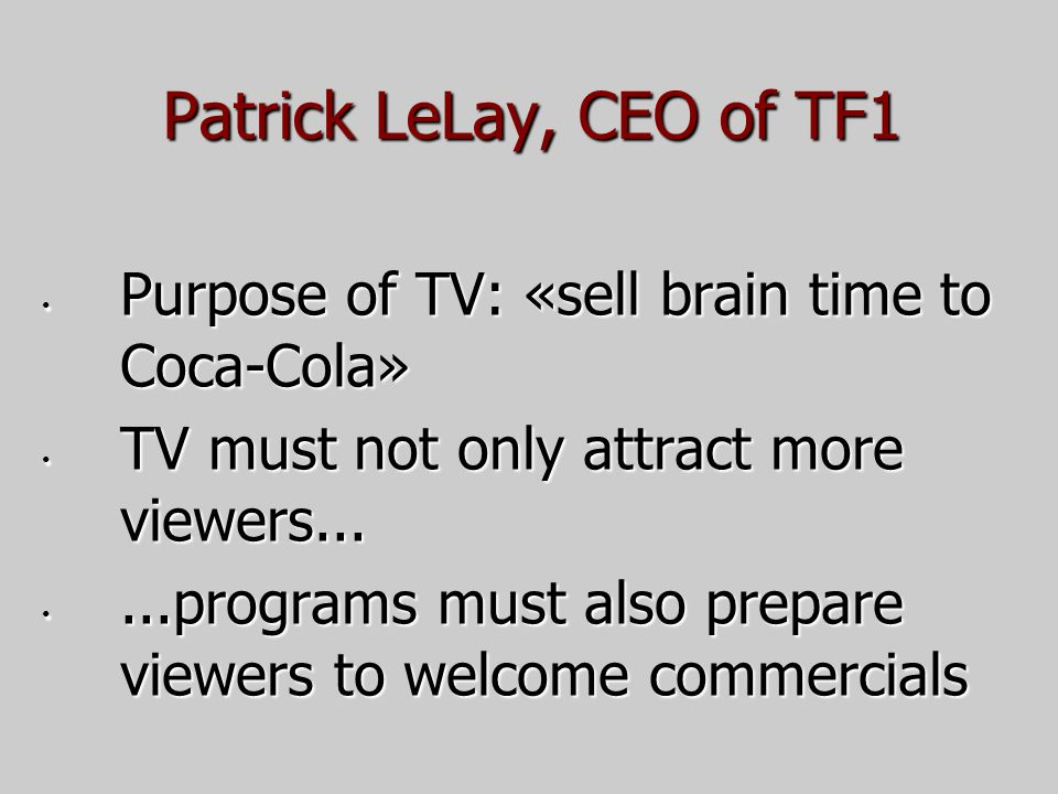 Patrick LeLay, CEO of TF1 Purpose of TV: «sell brain time to Coca-Cola» Purpose of TV: «sell brain time to Coca-Cola» TV must not only attract more viewers...