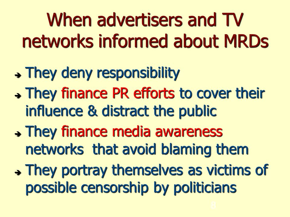 8 When advertisers and TV networks informed about MRDs  They deny responsibility  They finance PR efforts to cover their influence & distract the public  They finance media awareness networks that avoid blaming them  They portray themselves as victims of possible censorship by politicians
