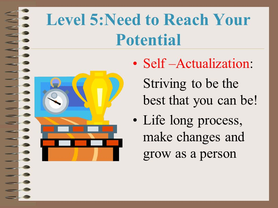 Level 5:Need to Reach Your Potential Self –Actualization: Striving to be the best that you can be! Life long process, make changes and grow as a perso