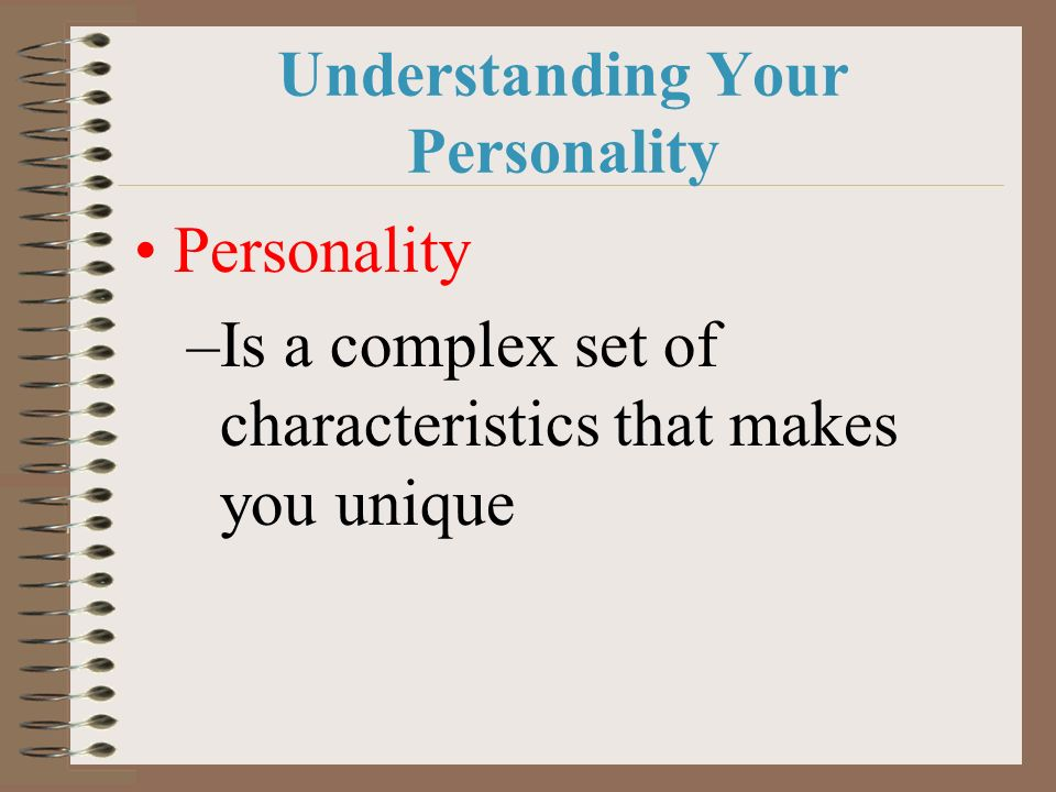 Understanding Your Personality Personality –Is a complex set of characteristics that makes you unique